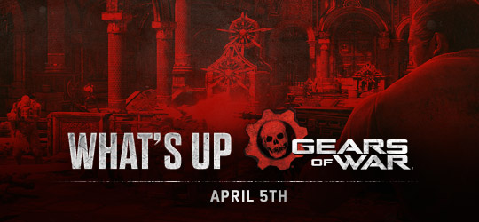 Gears of War - What's Up? April 5th 2018